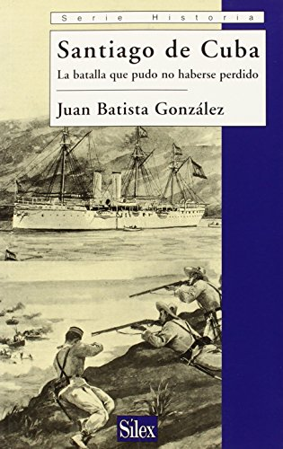Santiago De Cuba / Santiago Cuba: La Batalla Que Pudo No Haberse Perdido / The Battle that Should ...