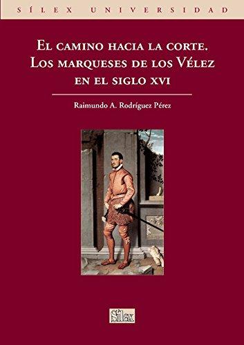 9788477374848: El camino hacia la corte. Los marqueses de los Vélez en el siglo XVI (Sílex universidad)