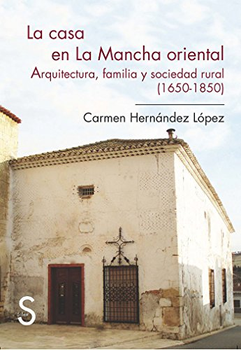 9788477377900: La Casa En La Mancha Oriental. Arquitectura, Familia Y Sociedad Rural (1650-1850) (Sílex Universidad)