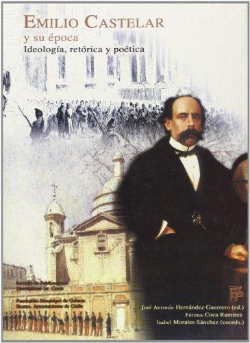 9788477867234: Emilio Castelar y su época.: Ideología, retórica y poética