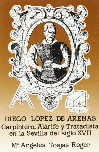 9788477980339: Diego López de Arenas, carpintero, alarife y tratadista en la Sevilla del siglo XVII