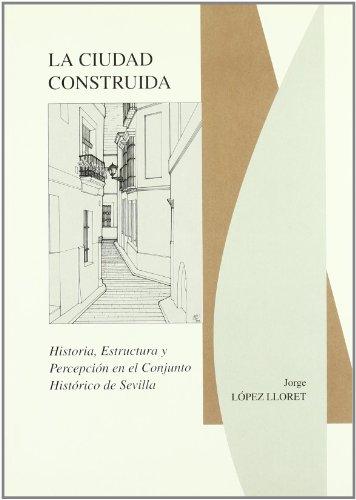 9788477982005: La ciudad construida (Historia, estructura y percepción en el conjunto histórico de Sevilla): 38 (Arte)