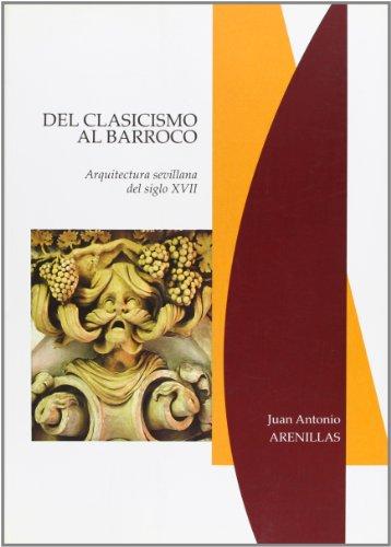 9788477982180: del Clasicismo Al Barroco: Arquitectura Sevillana del Siglo XVII (Seccion Arte (Seville (Spain: Province). Diputacion Provinci) (Spanish Edition)