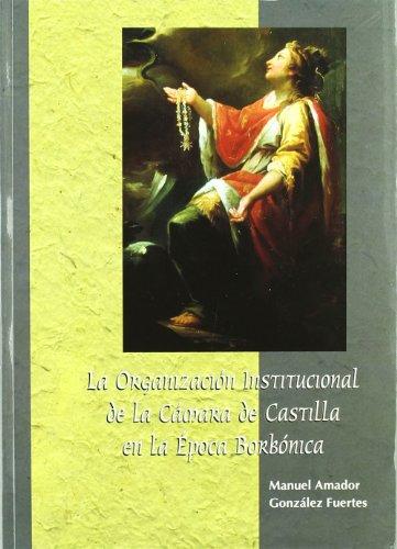 LA ORGANIZACION INSTITUCIONAL DE LA CAMARA DE CASTILLA EN LA EPOCA BORBONICA: GONZALEZ FUERTES, M. ...