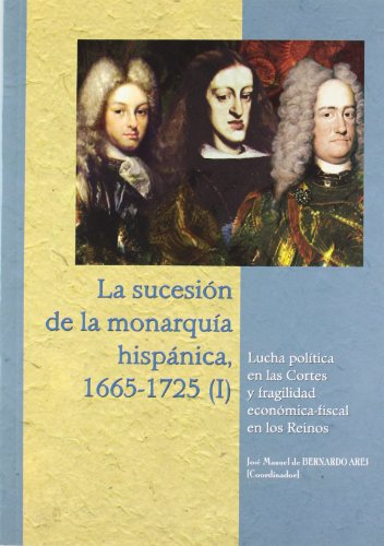 9788478018185: La sucesión de la monarquía hispánica, 1665-1725 (I). Lucha política en las Cortes y fragilidad económico-fiscal en los Reinos
