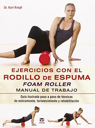 EJERCICIOS CON EL RODILLO DE ESPUMA FOAM ROLLER: MANUAL DE TRABAJO: Karl Knopf