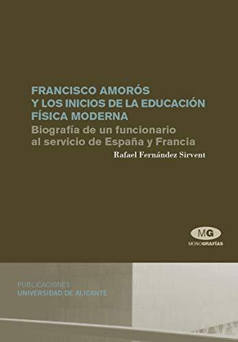 9788479088354: Francisco Amorós y los inicios de la educación física moderna. Biografía de un funcionario al servicio de España y Francia