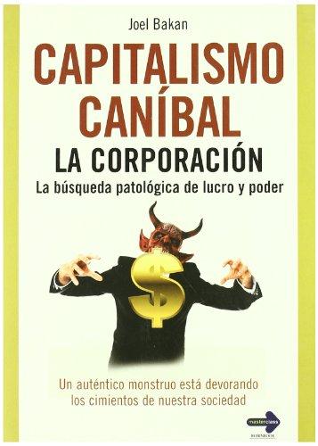 Capitalismo Caníbal. La corporación: la búsqueda patológica del lucro y poder (8479279907) by Bakan, Joel