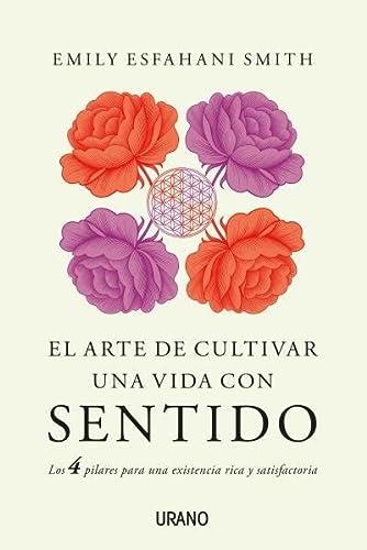 9788479539948: El arte de cultivar una vida con sentido: Los cuatro pilares para una existencia rica y satisfactoria (Crecimiento personal)