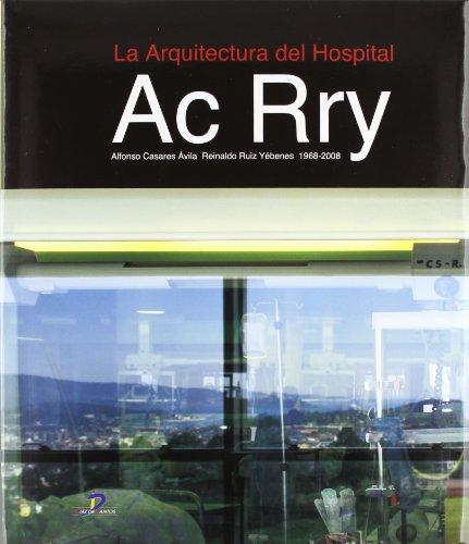 La Arquitectura del Hospital.: Ac Rry 1968-2008: Alfonso Casares Avila; Reinaldo Ruiz Yébenes