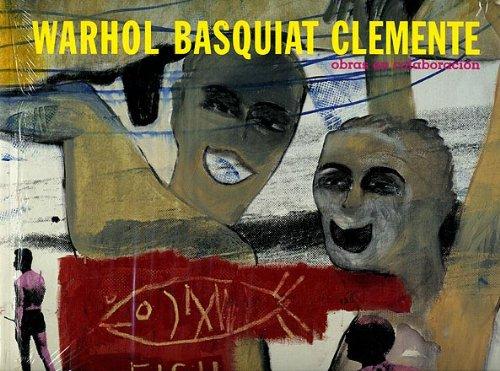 Warhol Basquiat Clemente : Obras en Colaboración: Basquiat Clemente, Warhol
