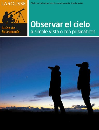 9788480169172: Observar el Cielo a simple vista o con prismáticos (Larousse - Libros Ilustrados/ Prácticos - Ocio Y Naturaleza - Astronomía - Guías De Astronomía)
