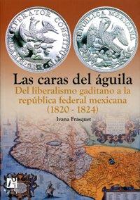 9788480216388: Las caras del águila. Del liberalismo gaditano a la república federal mexicana (1820-1824) (Spanish Edition)
