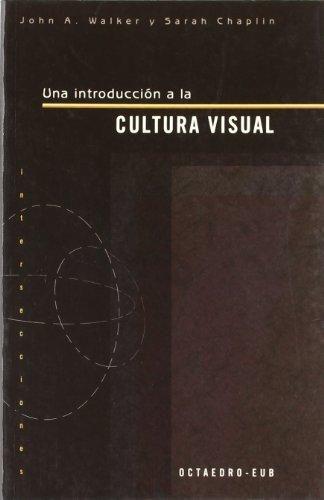 UNA INTRODUCCION A LA CULTURA VISUAL: John A. Walker, Sarah Chaplin