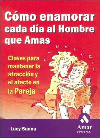 9788480886154: Cómo enamorar cada día al hombre que amas: Claves para mantener la atracción y el afecto en la pareja