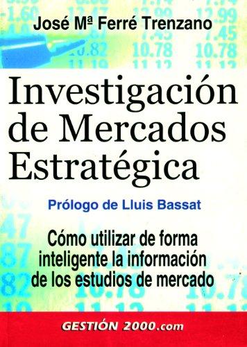 INVESTIGACION DE MERCADOS ESTRATEGICA: Cómo utilizar de: José María Ferré