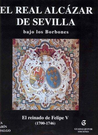 9788480931526: El real alcazar de Sevilla bajo los borbones: el reinado de Felipe V (1700-1746)