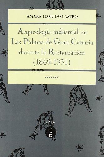 Arqueologia Industrial en Palmas Gran Canaria Durante la Restauracion 1869-1931: Florido Castro, ...