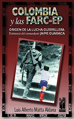 COLOMBIA Y LAS FARC-EP. ORIGEN DE LA LUCHA GUERRILLERA: Testimonio del comandante Jaime Guaraca: ...