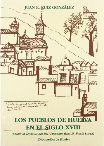 9788481631661: Huelva, segun las relaciones enviadas por los parrocos al geografo real Tomas Lopez en el siglo XVIII (Spanish Edition)