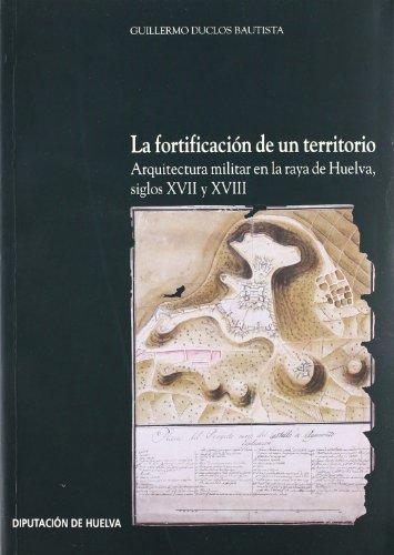 9788481632958: LA FORTIFICACION DE UN TERRITORIO Arquitectura Militar En La Raya De Huelva, Siglos XVII Y XVIII