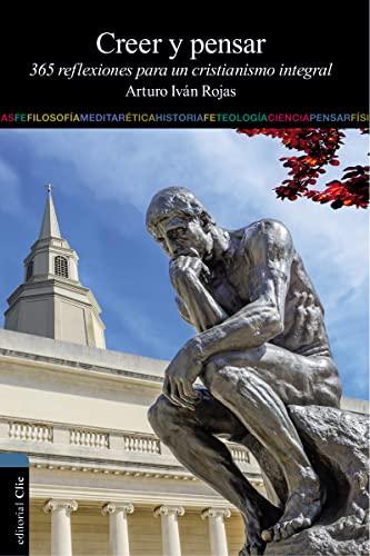 Creer y pensar: 365 reflexiones para un cristianismo integral (Spanish Edition): Rojas, Arturo Ivan