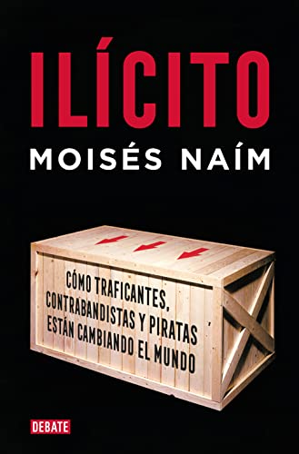 Ilicito / Illicit: Como traficantes, contrabandistas y piratas estan cambiando el mundo / How Smugglers, Traffickers and Copycats Are Hijacking the Global Economy (Spanish Edition) (8483066580) by Naim, Moises