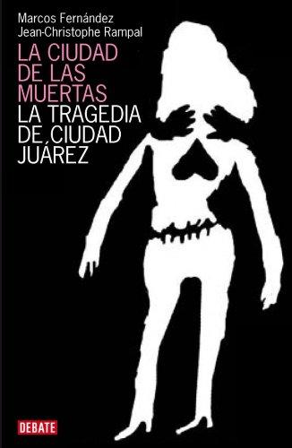 9788483067642: La ciudad de las muertas: La tragedia de Ciudad Juárez (DEBATE)