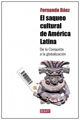 9788483068359: El saqueo cultural de America Latina: De la Conquista a la globalización (DEBATE)
