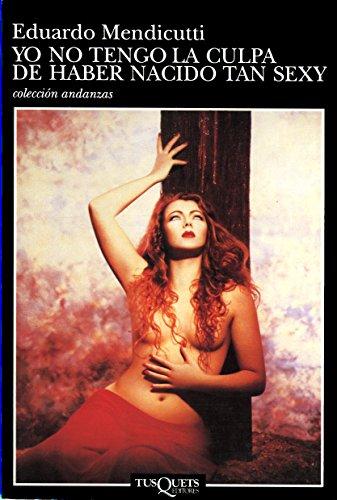 9788483100356: Yo No Tengo la Culpa de Haber Nacido Tan Sexy (Coleccion Andanzas) (Spanish Edition)