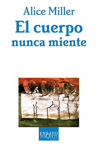 El Cuerpo Nunca Miente / The Body Never Lies: The LIngering Effects of Hurtfull Parenting (Ensayo) (Spanish Edition) (8483104393) by Alice Miller