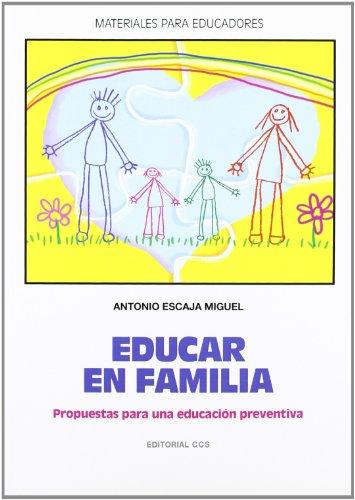 EDUCAR EN FAMILIA: Propuestas para una educación preventiva: Antonio Escaja Miguel