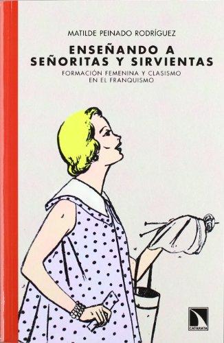 9788483197110: Enseñando a señoritas y sirvientas: Formación femenina y clasismo en el franquismo: Pensar el franquismo desde la feminidad, el clasismo y el pa (Mayor)