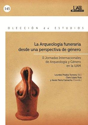 LA ARQUEOLOGIA FUNERARIA DESDE UNA PERSPECTIVA DE GENERO. COORDS.: C. LOPEZ RUIZ Y J. PARRA CAMACHO...