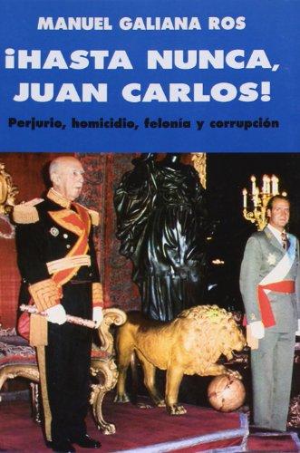 HASTA NUNCA, JUAN CARLOS!.PERJURIO, HOMICIDIO, FELONIA Y: GALIANA ROS, MANUEL