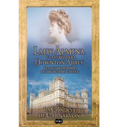 9788483653296: [LADY ALMINA Y LA VERDADERA DOWNTOWN ABBEY (LADY ALMINA AND THE REAL DOWNTON ABBEY) (SPANISH) ]by(Carnarvon, Lady Fiona )[Paperback]
