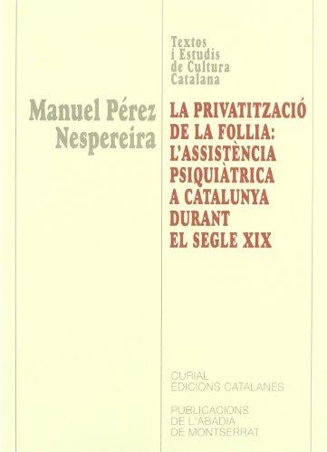 9788484154723: La Privatitzacio de La Follia: L'Assistencia Psiquiatrica a Catalunya Al Segle XIX (Textos I Estudis de Cultura Catalana)
