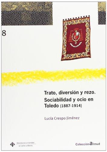 9788484276166: Trato, diversión y rezo. Sociabilidad y ocio en Toledo (1887-1914)