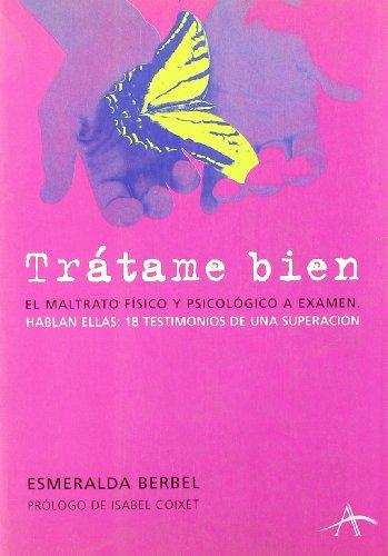 9788484282396: Tratame Bien: El Maltrato Fisico y Psicologico a Examen: Hablan Ellas, 18 Testimonios de Una Superacion (Spanish Edition)