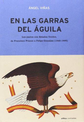9788484324775: En Las Garras del Aguila: Los Pactos Con Estados Unidos, de Francisco Franco a Felipe Gonzalez (1945-1995) (Critica Contrastes) (Spanish Edition)
