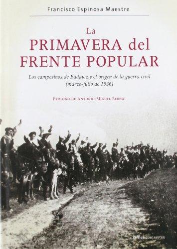 La Primavera del Frente Popular: Los Campesinos de Badajoz y El Origen de La Guerra Civil (Marzo-Julio de 1936) (Spanish Edition) - ESPINOSA MAESTRE, FRANCISCO