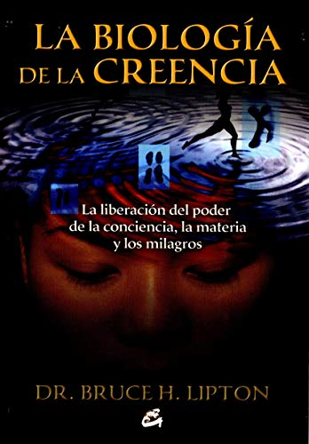 9788484453291: La biologia de la creencia / The Biology of Belief: La liberacion del poder de la conciencia, la materia y los milagros / Unleashing the Power of Consciousness, Matter and Miracles (Spanish Edition)