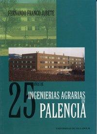 9788484480105: 25 AÑOS DE INGENIERIAS AGRARIAS EN PALENCIA. HISTORIA DE LA ETS. DE INGENIERÍAS