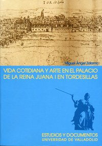 9788484482192: VIDA COTIDIANA Y ARTE EN EL PALACIO DE LA REINA JUANA I EN TORDESILLAS. 2ª EDICION, 2ª REIMP. (4)