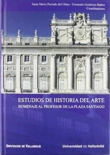 ESTUDIOS DE HISTORIA DEL ARTE. HOMENAJE AL PROFESOR DE LA PLAZA SANTIAGO: PARRADO DEL OLMO, J. M. /...