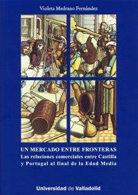 9788484485636: Mercado Entre Fronteras, Un. las Relaciónes Comerciales Entre Castilla y Portugal Al Final de La Edad Media