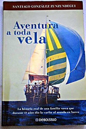 9788484509240: Aventura a toda vela : la historia real de una familia vasca que durante 17 años dio la vuelta al mundo en barco