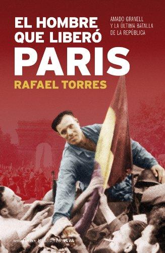 9788484606130: El Hombre Que Libero Paris: Amado Granell y La Ultima Batalla de La Republica (Spanish Edition)