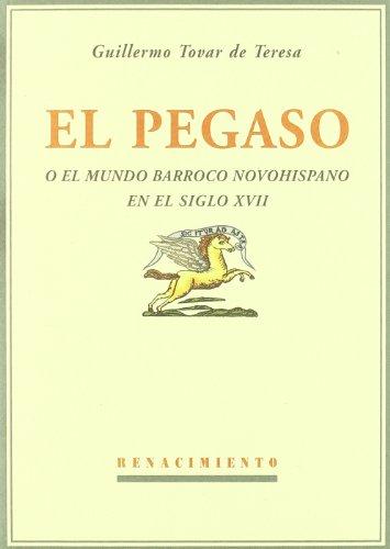 EL PEGASO O EL MUNDO BARROCO NOVOHISPANO: TOVAR DE TERESA,
