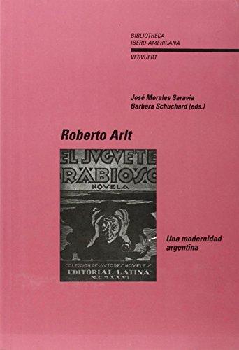 Roberto Arlt. Una modernidad argentina. (Bibliotheca Ibero-Americana: José Morales Saravia;